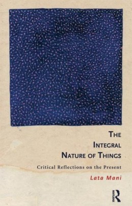The Integral Nature of Things: Critical reflections on the present  by Lata Mani (Routledge, 2013)