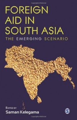 Foreign Aid in South Asia: The Emerging Scenario, edited by Saman Kelegama. New Delhi: SAGE Publications, 2012. ISBN: 9788132108740. 336 pp.