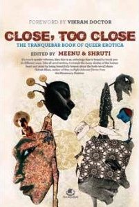 Close, Too Close: The Tranquebar Book of Queer Erotica, ed. Meenu and Shruti. Chennai: Tranquebar Press, 2012.