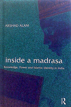 Inside a Madrasa:  Knowledge, power and Islamic identity in India by Arshad Alam Routledge, 2011