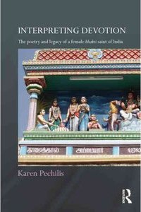 Interpreting Devotion: The Poetry and Legacy of a Female Bhakti Saint of India, by Karen Pechilis, Routledge, 2012