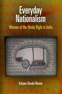 Kalyani Devaki Menon, Everyday Nationalism: Women of the Hindu Right in India. University of Pennsylvania Press, 2012. 232 pages.