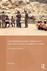 Counterinsurgency, Democracy, and the Politics of Identity in India: from Warfare to Welfare? by Mona Bhan. Oxon and New York: Routledge, 2014, 248 pp.