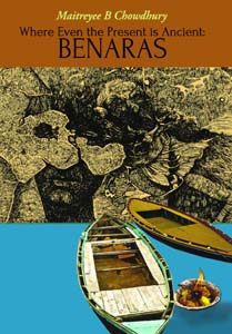 Where even the present is ancient: Benaras by Maitreyee B Chowdhury. Virgin Leaf Books, Bombay 2013.