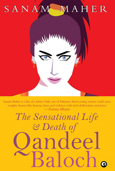 'The Sensational Life and Death of Qandeel Baloch' by Sanam Maher. Aleph Book Company, New Delhi, 2018, pp 235, INR 499.